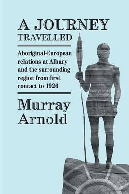 A Journey Travelled: Aboriginal-European Relations at Albany and Surrounding Regions from First Contact to 1926 (Paperback)