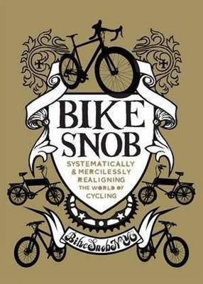 Bike Snob: Systematically and Mercilessly Realigning the World of Cycling (Hardback)