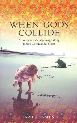 When Gods Collide: An Unbeliever's Pilgrimage along India's Coromandel Coast (Paperback)
