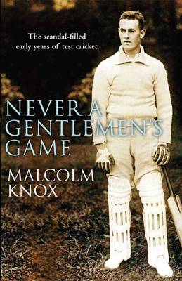 Never a Gentleman's Game: The Scandal-filled Early Years of Test Cricket (Hardback)