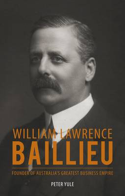 William Lawrence Baillieu: Founder of Australia's Greatest Business Empire (Hardback)