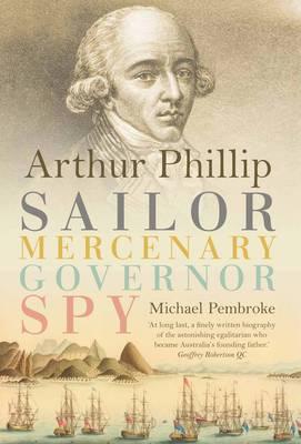 Arthur Phillip: Sailor, Mercenary, Governor, Spy (Hardback)