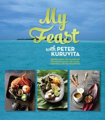 My Feast with Peter Kuruvita: Recipes from the Islands of the South Pacific, Sri Lanka, Indonesia and the Philippines (Hardback)