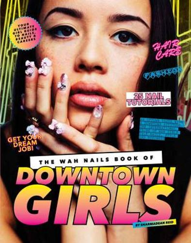 The WAH Nails Book of Downtown Girls: 25 new DIY nail designs, style advice, hair and beauty tips, how to start your own blog and more (Hardback)