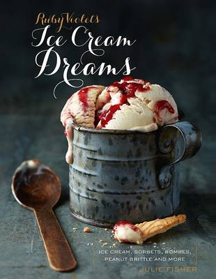 Ruby Violet's Ice Cream Dreams: Ice Cream, Sorbets, Bombes, and More (Hardback)