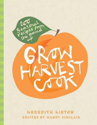 Grow Harvest Cook: 280 Recipes from the Ground Up (Hardback)