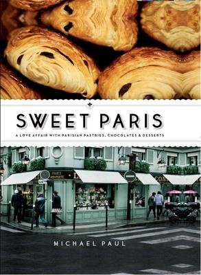 Sweet Paris: A Love Affair with Parisian Pastries, Chocolates and Desserts (Hardback)