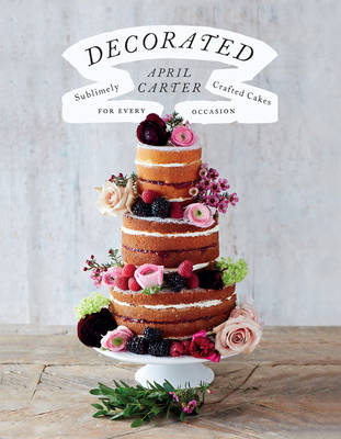 Decorated: 30 Sublimely Decorated Cakes for Every Occasion (Hardback)