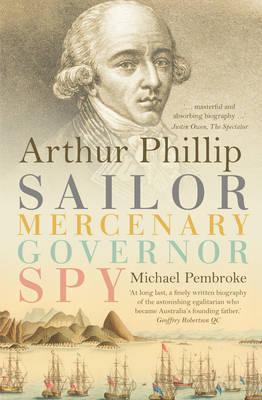 Arthur Phillip: Sailor, Mercenary, Governor, Spy (Paperback)