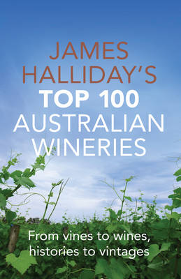 James Halliday's Top 100 Australian Wineries: From Vines to Wines, Histories to Vintages (Paperback)
