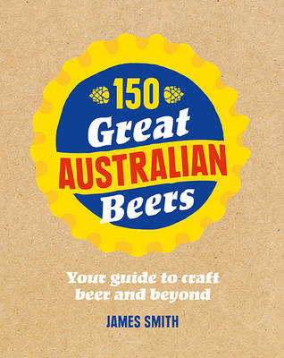 150 Great Australian Beers: Your Guide to Craft Beer and Beyond (Hardback)