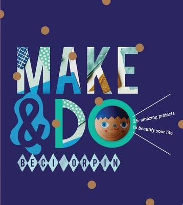 Make and Do: 25 Amazing Projects to Beautify Your Life (Hardback)