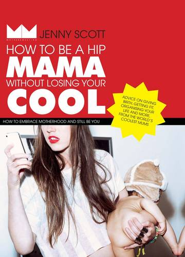 How to Be a Hip Mama Without Losing Your Cool: How to Embrace Motherhood and Still Be You (Hardback)