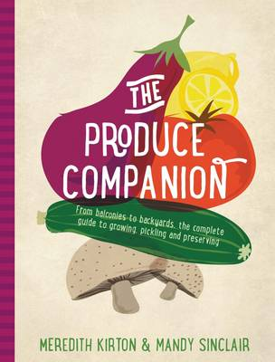 The Produce Companion: From Balconies to Backyards-the Complete Guide to Growing, Pickling and Preserving (Hardback)