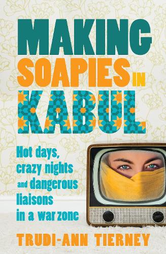 Making Soapies in Kabul: Hot Days, Crazy Nights and Dangerous Liaisons in a War Zone (Paperback)
