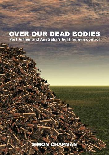 Over Our Dead Bodies: Port Arthur and Australia's Fight for Gun Control (Paperback)