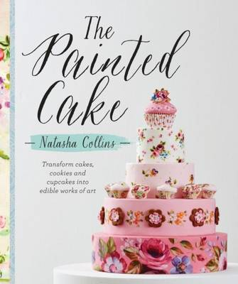 The Painted Cake: Transform Cakes, Cookies and Cupcakes into Edible Work of Art (Paperback)