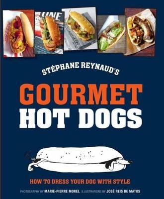 Stephane Reynaud's Gourmet Hot Dog: How to Dress Your Dog with Style (Hardback)