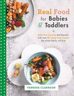 Real Food for Babies and Toddlers: Baby-Led Weaning and Beyond, with Over 80 Whole Food Recipes the Whole Family Will Love (Paperback)