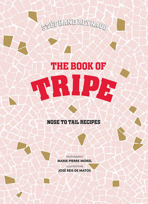 Stephane Reynaud's Book of Tripe: And Gizzards, Kidneys, Feet, Brains and All the Rest (Hardback)
