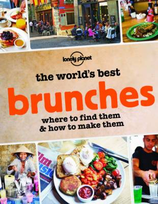 The World's Best Brunches: Where to Find Them and How to Make Them - Lonely Planet (Paperback)