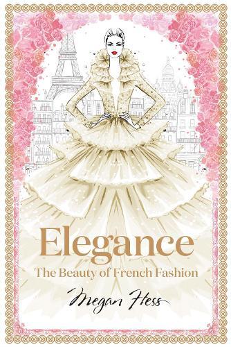 Elegance: The Beauty of French Fashion - Megan Hess: The Masters of Fashion (Hardback)
