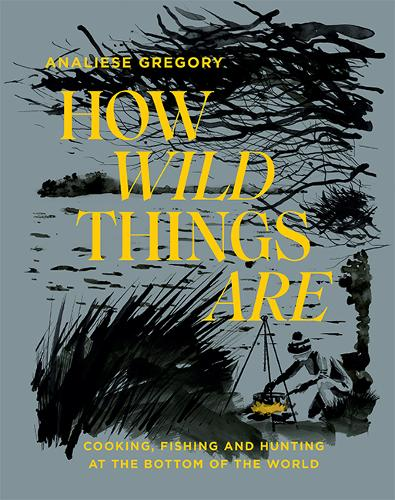 How Wild Things Are: Cooking, fishing and hunting at the bottom of the world (Hardback)