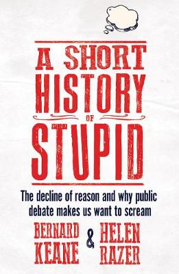 A Short History of Stupid: The Decline of Reason and Why Public Debate Makes Us Want to Scream (Paperback)