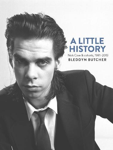 A Little History: Photographs of Nick Cave and Cohorts 1981 - 2013 (Hardback)