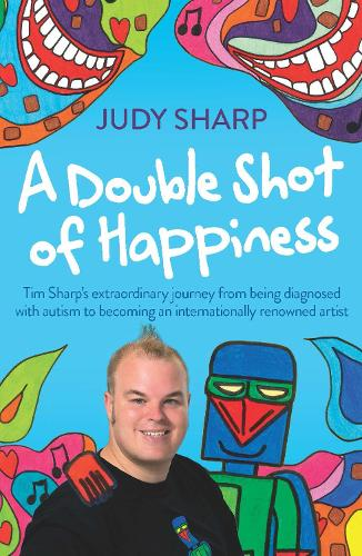 A Double Shot of Happiness: Tim Sharp's Extraordinary Journey from Being Diagnosed with Autism to Becoming an Internationally Renowned Artist (Paperback)