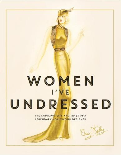 Women I've Undressed: The Fabulous Life and Times of a Legendary Hollywood Designer (Hardback)