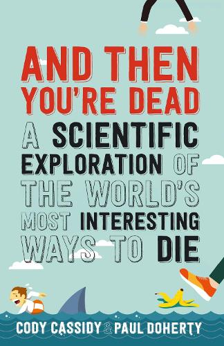 And Then You're Dead: A Scientific Exploration of the World's Most Interesting Ways to Die (Paperback)