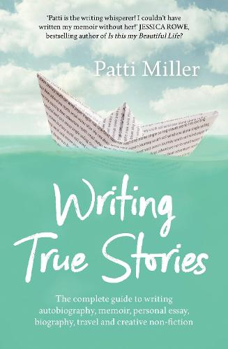 Writing True Stories: The complete guide to writing autobiography, memoir, personal essay, biography, travel and creative nonfiction (Paperback)