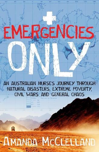 Emergencies Only: An Australian nurse's journey through natural disasters, extreme poverty, civil wars and general chaos (Paperback)