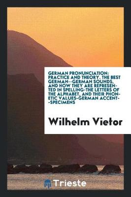 German Pronunciation: Practice and Theory. the Best German--German Sounds, and How They Are Represented in Spelling-The Letters of the Alphabet, and Their Phonetic Values-German Accent--Specimens (Paperback)