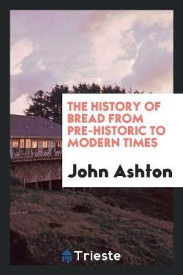 The History of Bread from Pre-Historic to Modern Times (Paperback)