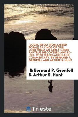 [logia Iesou (Romanized Form)] Sayings of Our Lord from an Early Greek Papyrus Discovered and Edited, with Translation and Commentary, by Bernard P. Grenfell and Arthur S. Hunt (Paperback)