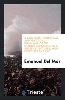 A Complete Theoretical and Practical Grammar of the Spanish Language, in a Series of Lectures, with Exercises and Key (Paperback)