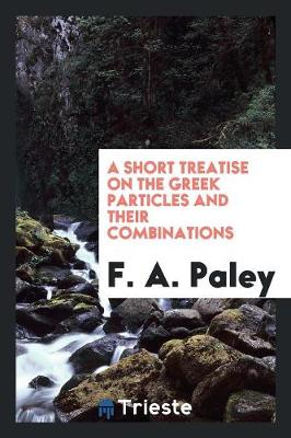 A Short Treatise on the Greek Particles and Their Combinations (Paperback)