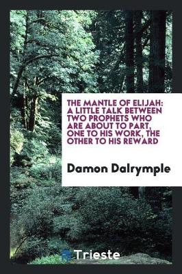 The Mantle of Elijah: A Little Talk Between Two Prophets Who Are about to Part, One to His Work, the Other to His Reward (Paperback)