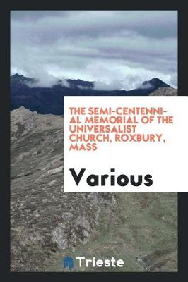 The Semi-Centennial Memorial of the Universalist Church, Roxbury, Mass (Paperback)