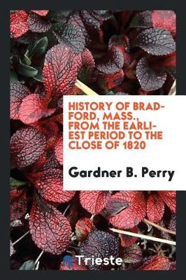 History of Bradford, Mass., from the Earliest Period to the Close of 1820 (Paperback)