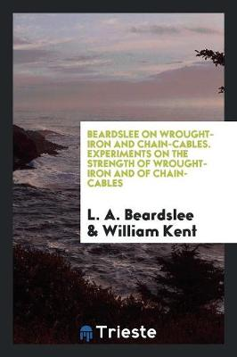 Beardslee on Wrought-Iron and Chain-Cables. Experiments on the Strength of Wrought-Iron and of Chain-Cables (Paperback)