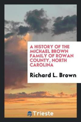 A History of the Michael Brown Family of Rowan County, North Carolina (Paperback)