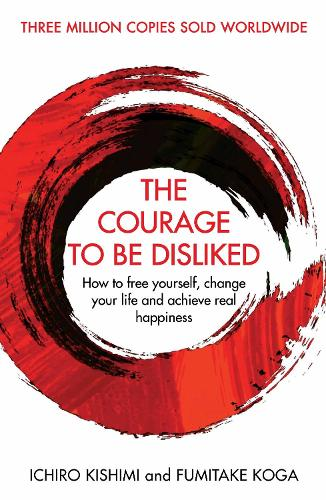 The Courage To Be Disliked: How to free yourself, change your life and achieve real happiness (Hardback)