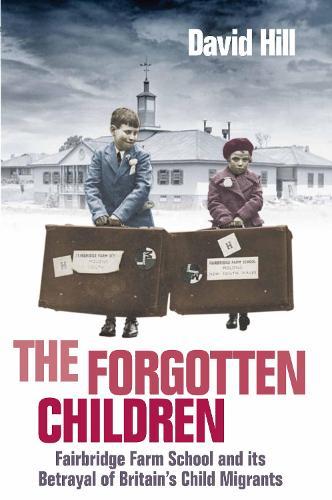 The Forgotten Children: Fairbridge Farm School and Its Betrayal of Britain's Child Migrants (Paperback)