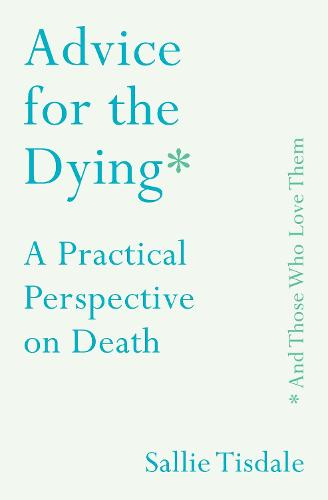Advice for the Dying (and Those Who Love Them): A Practical Perspective on Death (Hardback)