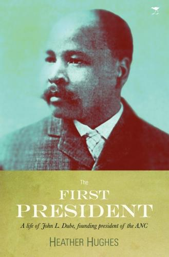 The first president: A life of John L. Dube, Founding president of the ANC (Paperback)