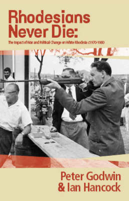Rhodesians Never Die: The Impact of War and Political Change on White Rhodesia, c.1970-1980 (Paperback)
