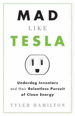 Mad Like Tesla: Underdog Inventors and the Relentless Pursuit of Clean Energy (Paperback)